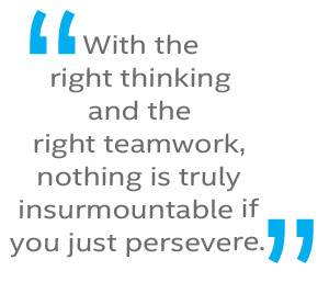 With the right thinking and the right teamwork, nothing is truly insurmountable if you just persevere.