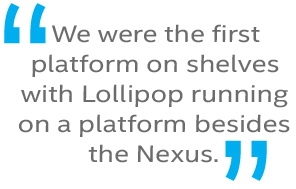 We were the first platform on shelves with Lollipop running besides the Nexus devices.